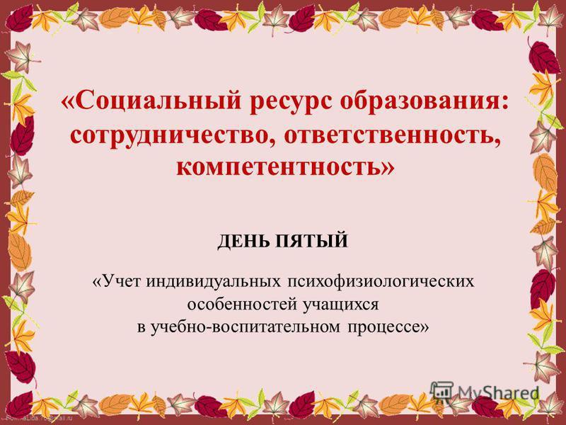 FokinaLida.75@mail.ru «Социальный ресурс образования: сотрудничество, ответственность, компетентность» ДЕНЬ ПЯТЫЙ «Учет индивидуальных психофизиологических особенностей учащихся в учебно-воспитательном процессе»
