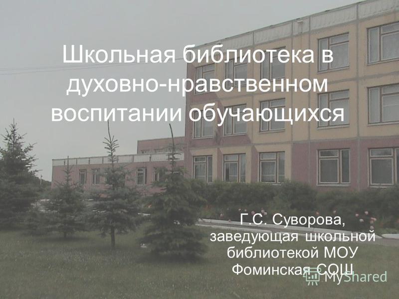 Школьная библиотека в духовно-нравственном воспитании обучающихся Г.С. Суворова, заведующая школьной библиотекой МОУ Фоминская СОШ