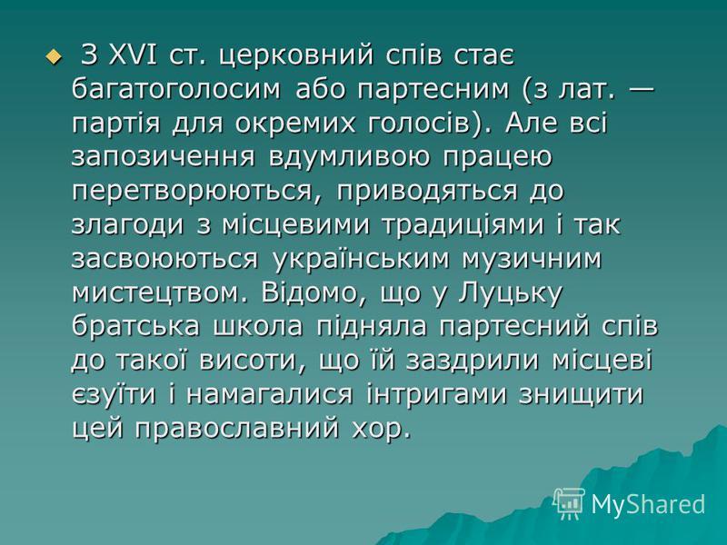З XVI ст. церковний спів стає багатоголосим або партесним (з лат. партія для окремих голосів). Але всі запозичення вдумливою працею перетворюються, приводяться до злагоди з місцевими традиціями і так засвоюються українським музичним мистецтвом. Відом