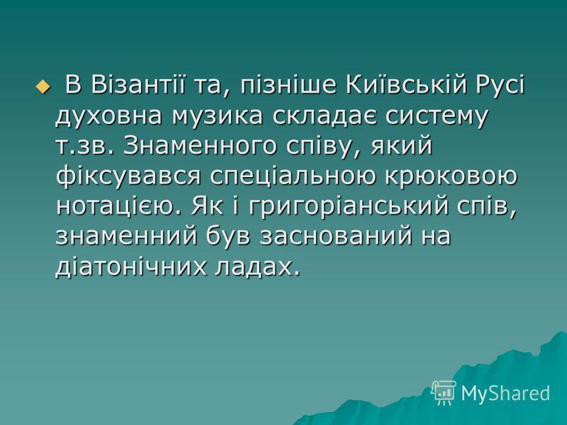 В Візантії та, пізніше Київській Русі духовна музика складає систему т.зв. Знаменного співу, який фіксувався спеціальною крюковою нотацією. Як і григоріанський спів, знаменний був заснований на діатонічних ладах. В Візантії та, пізніше Київській Русі