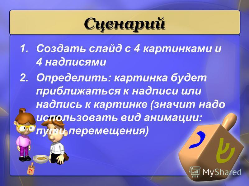 Сценарий 1. Создать слайд с 4 картинками и 4 надписями 2.Определить: картинка будет приближаться к надписи или надпись к картинке (значит надо использовать вид анимации: пути перемещения)