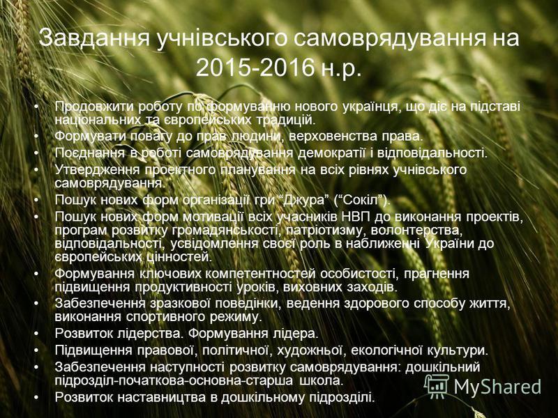 Завдання учнівського самоврядування на 2015-2016 н.р. Продовжити роботу по формуванню нового українця, що діє на підставі національних та європейських традицій. Формувати повагу до прав людини, верховенства права. Поєднання в роботі самоврядування де