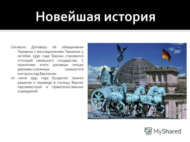Согласно Договору об объединении Германии с воссоединением Германии 3 октября 1990 года Берлин становился столицей немецкого государства. С принятием этого договора четыре державы-союзницы прекратили контроль над Берлином. 20 июня 1991 года бундестаг