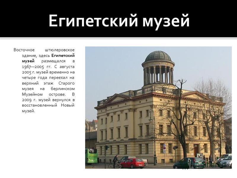 Восточное штюлеровское здание, здесь Египетский музей размещался в 19672005 гг. С августа 2005 г. музей временно на четыре года переехал на верхний этаж Старого музея на берлинском Музейном острове. В 2009 г. музей вернулся в восстановленный Новый му