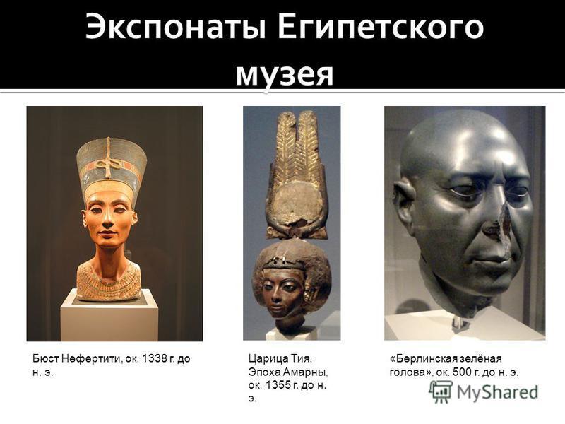 Бюст Нефертити, ок. 1338 г. до н. э. «Берлинская зелёная голова», ок. 500 г. до н. э. Царица Тия. Эпоха Амарны, ок. 1355 г. до н. э.