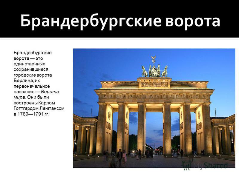 Бранденбургские ворота это единственные сохранившиеся городские ворота Берлина, их первоначальное название Ворота мира. Они были построены Карлом Готтгардом Ланггансом в 17891791 гг.