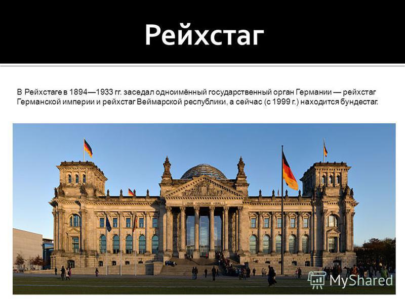 В Рейхстаге в 18941933 гг. заседал одноимённый государственный орган Германии рейхстаг Германской империи и рейхстаг Веймарской республики, а сейчас (с 1999 г.) находится бундестаг.