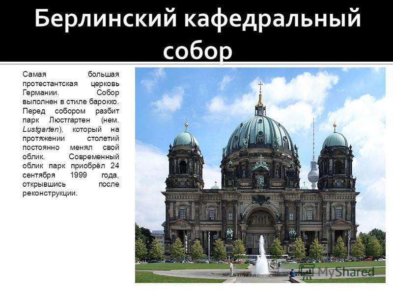 Самая большая протестантская церковь Германии. Собор выполнен в стиле барокко. Перед собором разбит парк Люстгартен (нем. Lustgarten), который на протяжении столетий постоянно менял свой облик. Современный облик парк приобрёл 24 сентября 1999 года, о