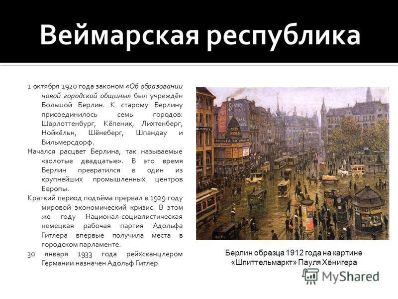 1 октября 1920 года законом «Об образовании новой городской общины» был учреждён Большой Берлин. К старому Берлину присоединилось семь городов: Шарлоттенбург, Кёпеник, Лихтенберг, Нойкёльн, Шёнеберг, Шпандау и Вильмерсдорф. Начался расцвет Берлина, т