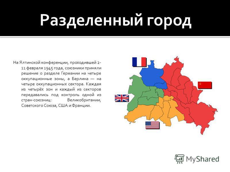 На Ялтинской конференции, проходившей 2- 11 февраля 1945 года, союзники приняли решение о разделе Германии на четыре оккупационные зоны, а Берлина на четыре оккупационных сектора. Каждая из четырёх зон и каждый из секторов передавались под контроль о