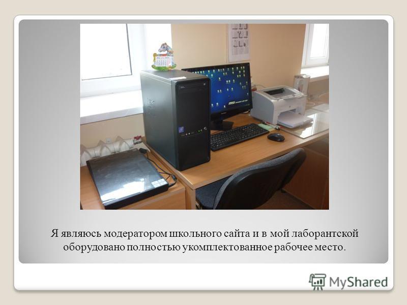 Я являюсь модератором школьного сайта и в мой лаборантской оборудовано полностью укомплектованное рабочее место.