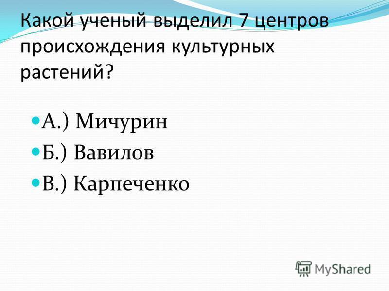 Какой ученый выделил 7 центров происхождения культурных растений? А.) Мичурин Б.) Вавилов В.) Карпеченко