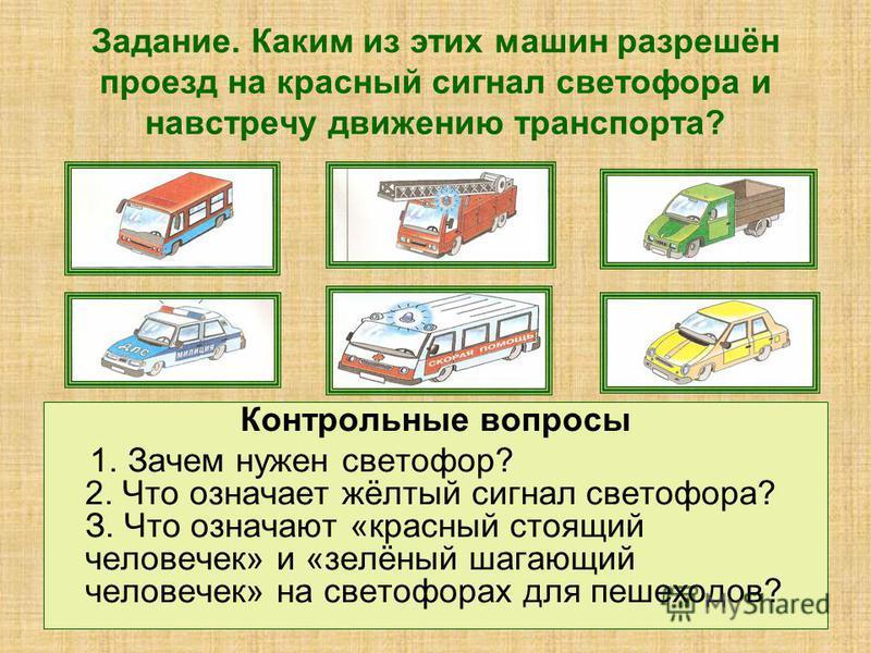 Задание. Каким из этих машин разрешён проезд на красный сигнал светофора и навстречу движению транспорта? Контрольные вопросы 1. Зачем нужен светофор? 2. Что означает жёлтый сигнал светофора? З. Что означают «красный стоящий человечек» и «зелёный шаг