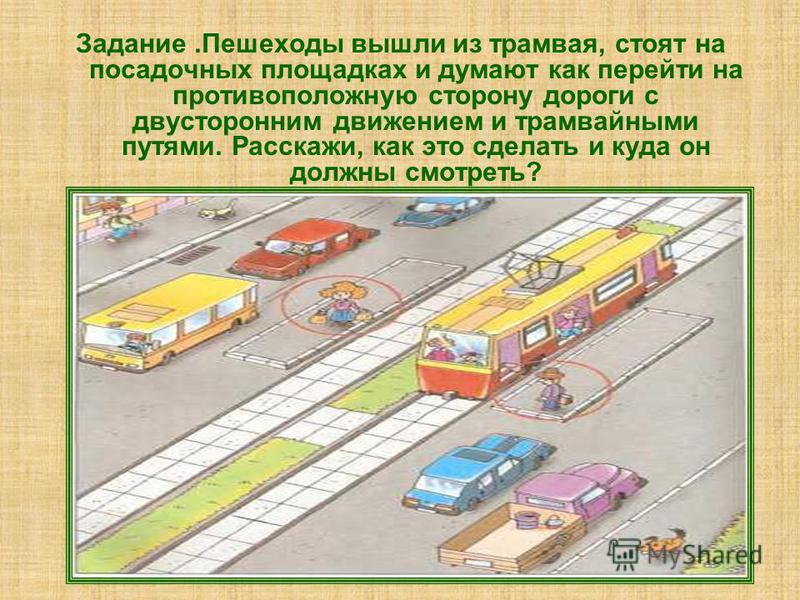Задание.Пешеходы вышли из трамвая, стоят на посадочных площадках и думают как перейти на противоположную сторону дороги с двусторонним движением и трамвайными путями. Расскажи, как это сделать и куда он должны смотреть?