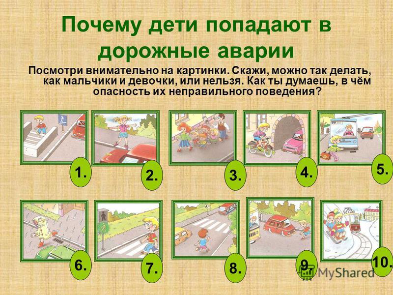 Почему дети попадают в дорожные аварии Посмотри внимательно на картинки. Скажи, можно так делать, как мальчики и девочки, или нельзя. Как ты думаешь, в чём опасность их неправильного поведения? 1. 2.3. 4. 5. 6. 7.8. 9. 10.