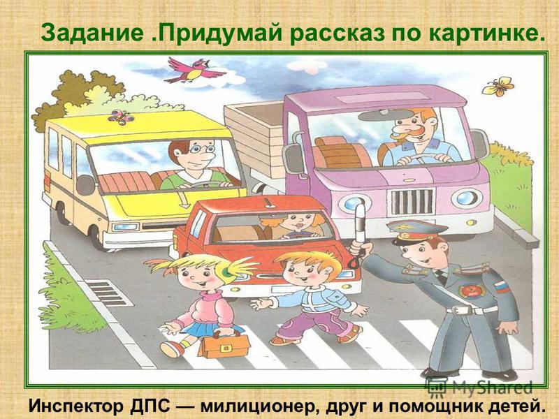 Задание.Придумай рассказ по картинке. Инспектор ДПС милиционер, друг и помощник детей.