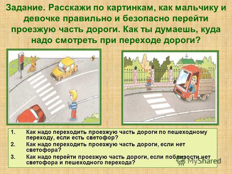 Задание. Расскажи по картинкам, как мальчику и девочке правильно и безопасно перейти проезжую часть дороги. Как ты думаешь, куда надо смотреть при переходе дороги? 1. Как надо переходить проезжую часть дороги по пешеходному переходу, если есть светоф