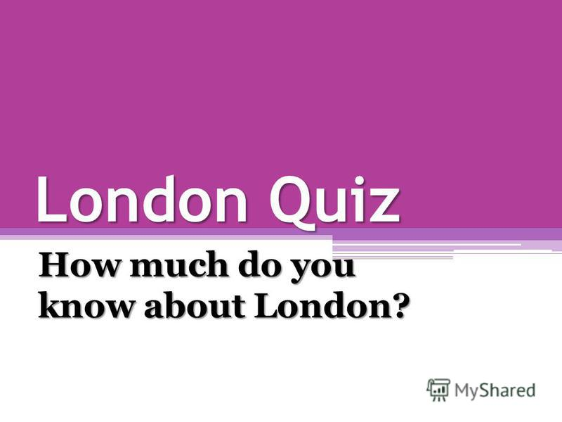 London Quiz How much do you know about London?