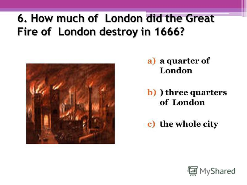 6. How much of London did the Great Fire of London destroy in 1666? a)a quarter of London b)) three quarters of London c)the whole city
