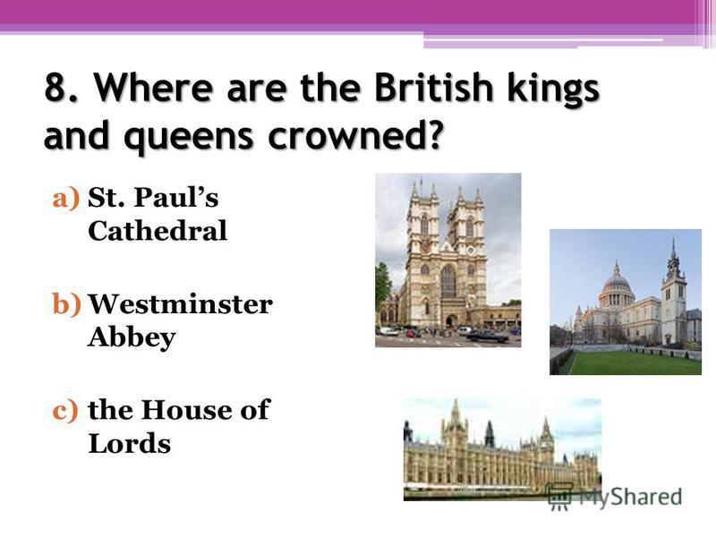 8. Where are the British kings and queens crowned? a)St. Pauls Cathedral b)Westminster Abbey c)the House of Lords