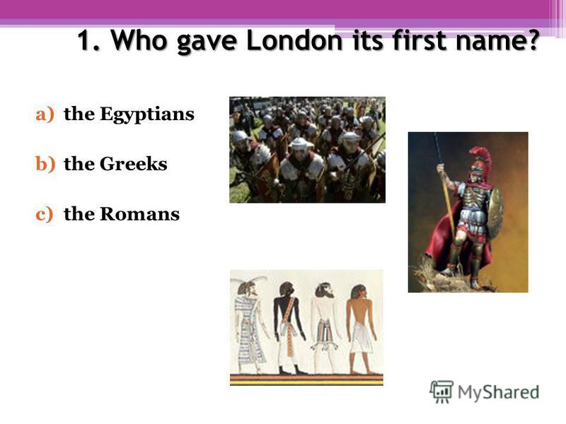 1. Who gave London its first name? a)the Egyptians b)the Greeks c)the Romans