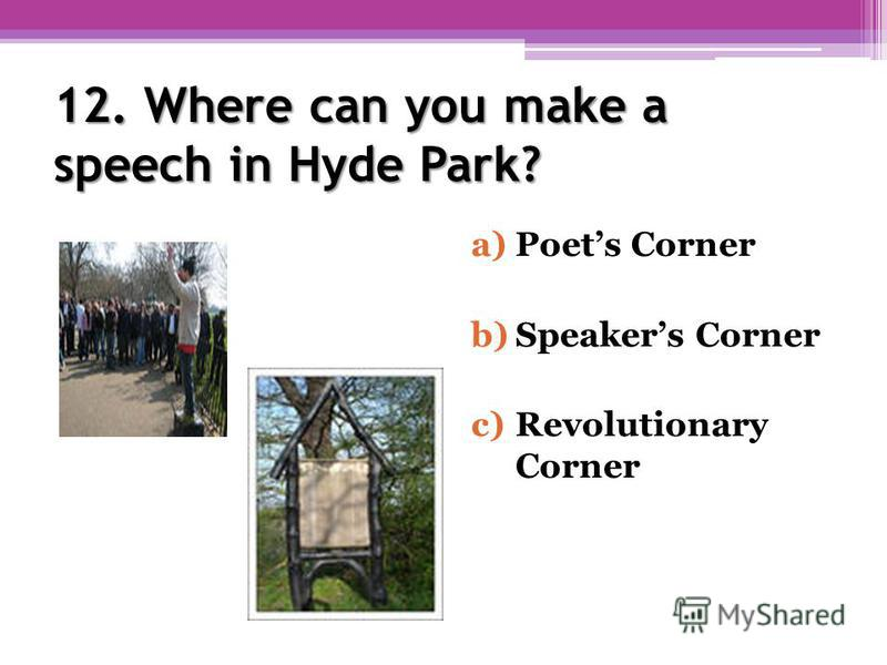 12. Where can you make a speech in Hyde Park? a)Poets Corner b)Speakers Corner c)Revolutionary Corner