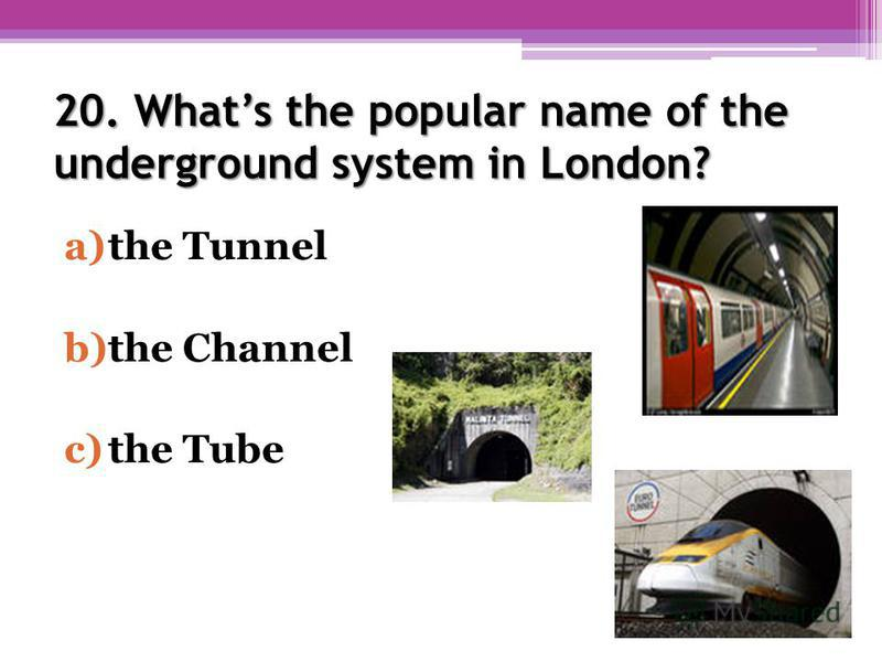 20. Whats the popular name of the underground system in London? a)the Tunnel b)the Channel c)the Tube