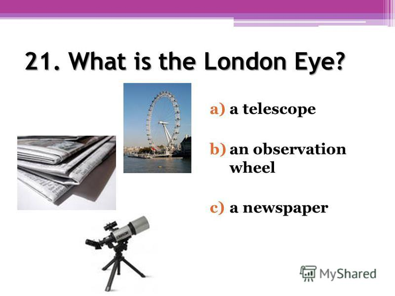 21. What is the London Eye? a)a telescope b)an observation wheel c)a newspaper