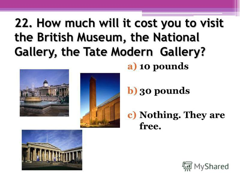 22. How much will it cost you to visit the British Museum, the National Gallery, the Tate Modern Gallery? a)10 pounds b)30 pounds c)Nothing. They are free.