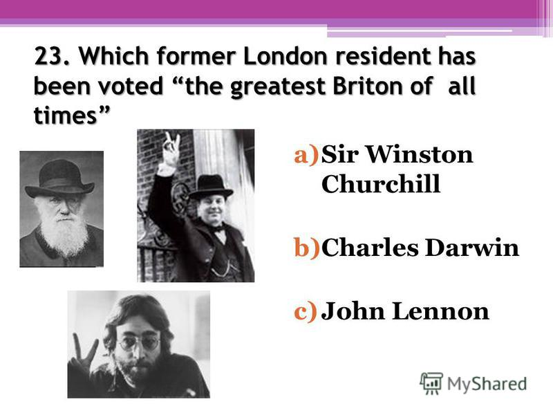 23. Which former London resident has been voted the greatest Briton of all times a)Sir Winston Churchill b)Charles Darwin c)John Lennon
