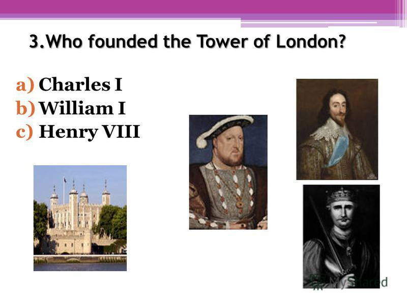 3.Who founded the Tower of London? a)Charles I b)William I c)Henry VIII