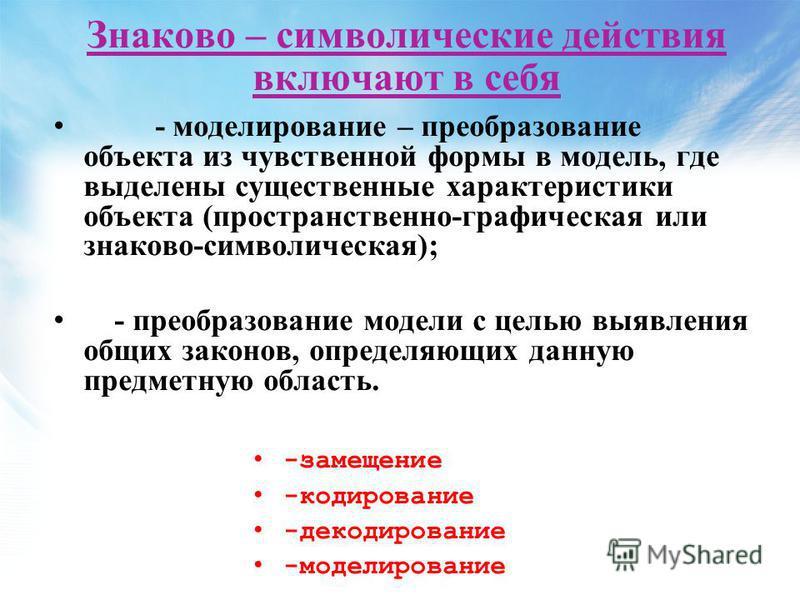 Знаково – символические действия включают в себя - моделирование – преобразование объекта из чувственной формы в модель, где выделены существенные характеристики объекта (пространственно-графическая или знаково-символическая); - преобразование модели