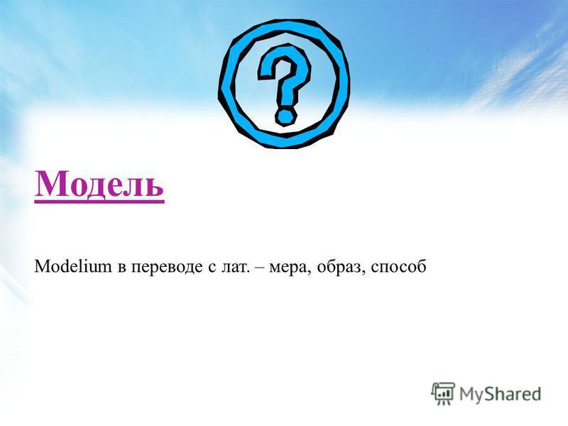 Modelium в переводе с лат. – мера, образ, способ Модель