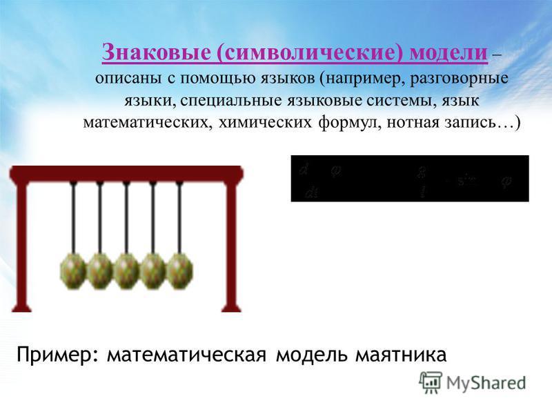Пример: математическая модель маятника Знаковые (символические) модели – описаны с помощью языков (например, разговорные языки, специальные языковые системы, язык математических, химических формул, нотная запись…)