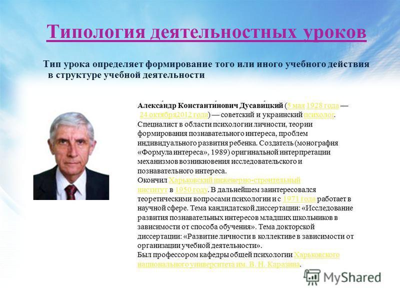 Типология деятельностных уроков Тип урока определяет формирование того или иного учебного действия в структуре учебной деятельности Алекса́ндр Константи́нович Дусави́цкий (5 мая 1928 года 24 октября 2012 года) советский и украинский психолог.5 мая 19