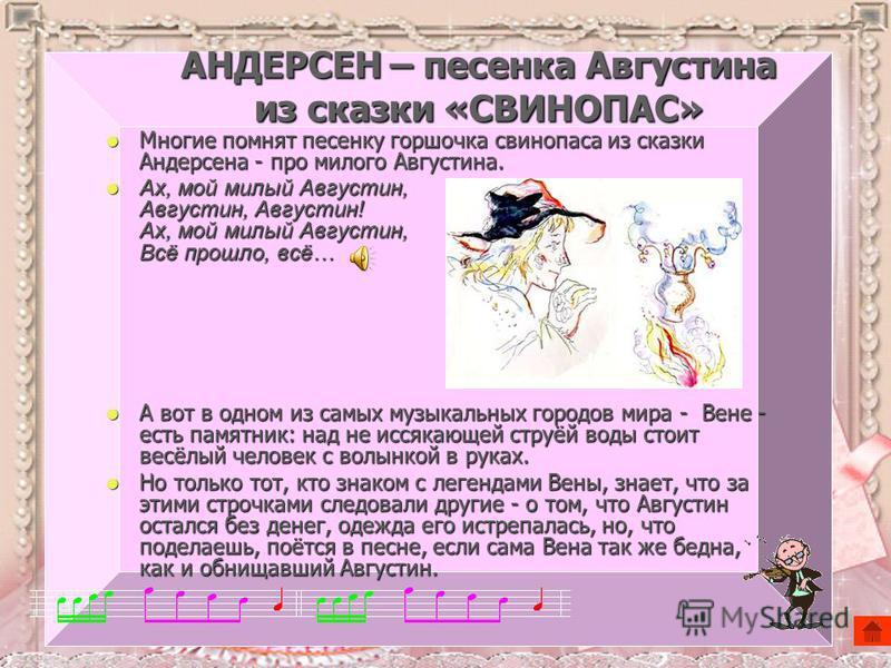 АНДЕРСЕН – песенка Августина из сказки «СВИНОПАС» Многие помнят песенку горшочка свинопаса из сказки Андерсена - про милого Августина. Многие помнят песенку горшочка свинопаса из сказки Андерсена - про милого Августина. Ах, мой милый Августин, Август