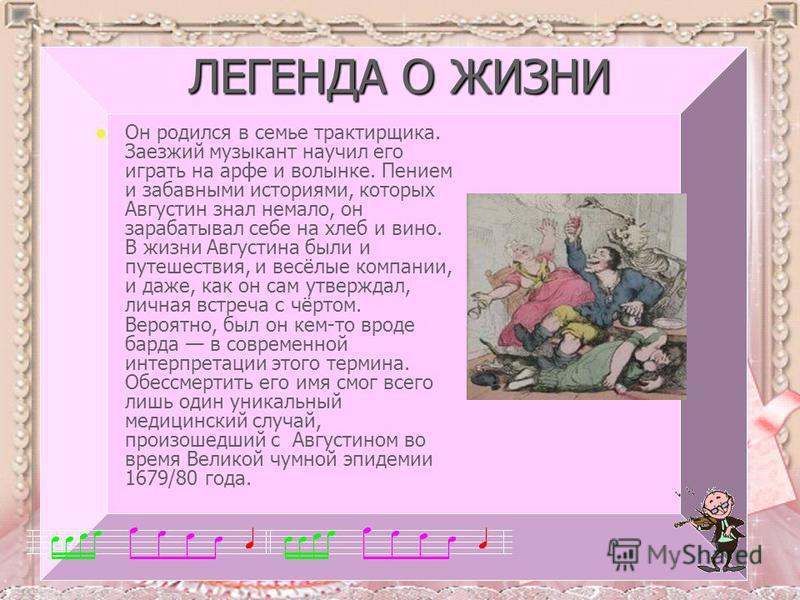 ЛЕГЕНДА О ЖИЗНИ Он родился в семье трактирщика. Заезжий музыкант научил его играть на арфе и волынке. Пением и забавными историями, которых Августин знал немало, он зарабатывал себе на хлеб и вино. В жизни Августина были и путешествия, и весёлые комп