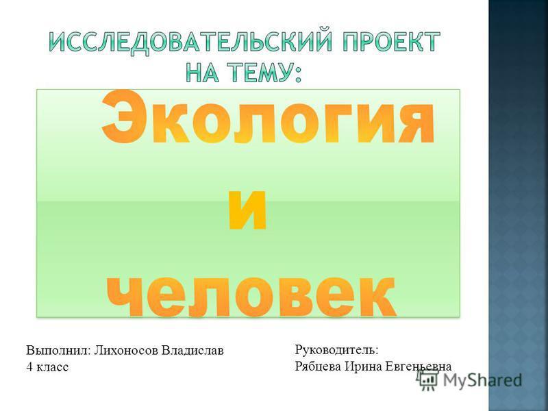 Выполнил: Лихоносов Владислав 4 класс Руководитель: Рябцева Ирина Евгеньевна