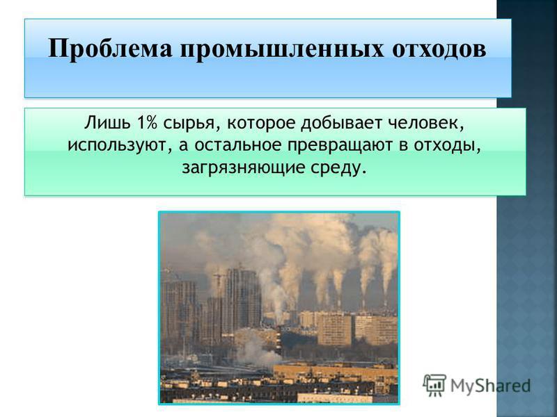 Лишь 1% сырья, которое добывает человек, используют, а остальное превращают в отходы, загрязняющие среду. Проблема промышленных отходов