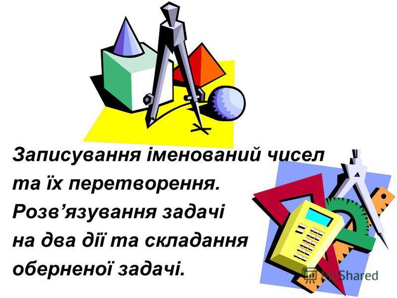 Записування іменований чисел та їх перетворення. Розвязування задачі на два дії та складання оберненої задачі.