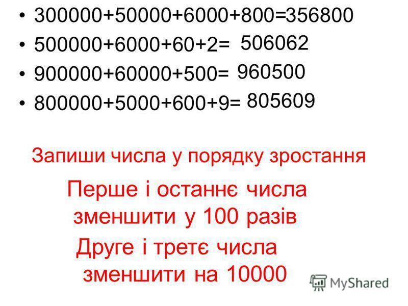 300000+50000+6000+800= 500000+6000+60+2= 900000+60000+500= 800000+5000+600+9= 356800 506062 960500 805609 Запиши числа у порядку зростання Перше і останнє числа зменшити у 100 разів Друге і третє числа зменшити на 10000
