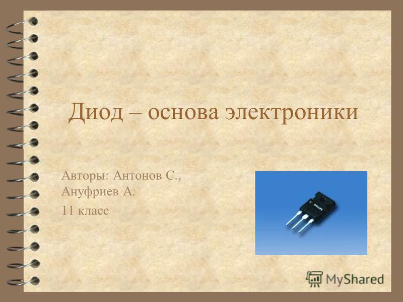 Диод – основа электроники Авторы: Антонов С., Ануфриев А. 11 класс