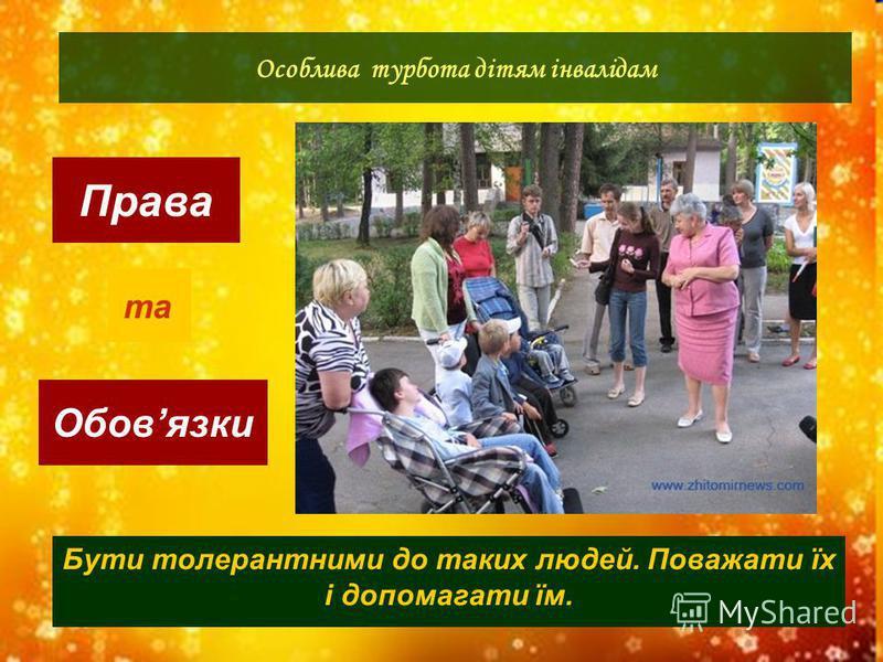 Права Обовязки Особлива турбота дітям інвалідам та Бути толерантними до таких людей. Поважати їх і допомагати їм.
