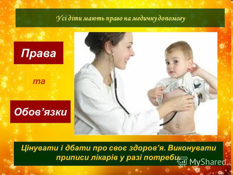 Права Обовязки Усі діти мають право на медичну допомогу та Цінувати і дбати про своє здоровя. Виконувати приписи лікарів у разі потреби.