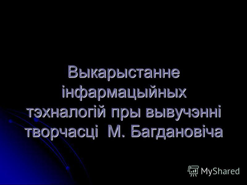 Выкарыстанне інфармацыйных тэхналогій пры вывучэнні творчасці М. Багдановіча