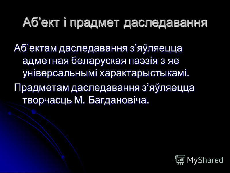 Абект і прадмет даследавання Абектам даследавання зяўляецца адметная беларуская паэзія з яе універсальнымі характарыстыкамі. Прадметам даследавання зяўляецца творчасць М. Багдановіча.