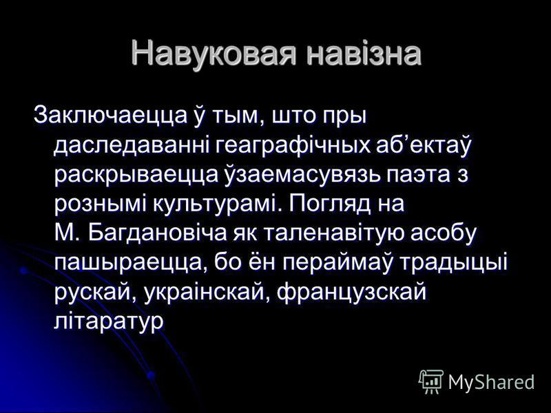 Навуковая навізна Заключаецца ў тым, што пры даследаванні геаграфічных абектаў раскрываецца ўзаемасувязь паэта з рознымі культурамі. Погляд на М. Багдановіча як таленавітую асобу пашыраецца, бо ён пераймаў традыцыі рускай, украінскай, французскай літ