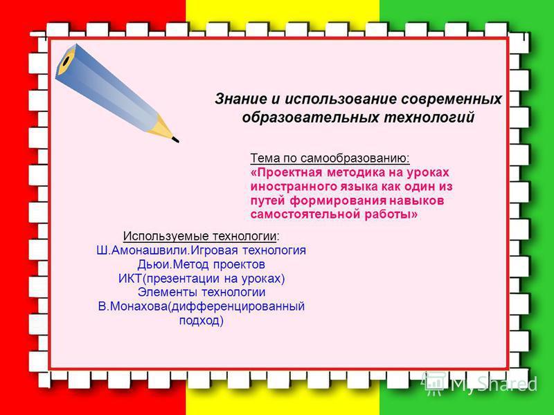 Тема по самообразованию: «Проектная методика на уроках иностранного языка как один из путей формирования навыков самостоятельной работы» Используемые технологии: Ш.Амонашвили.Игровая технология Дьюи.Метод проектов ИКТ(презентации на уроках) Элементы