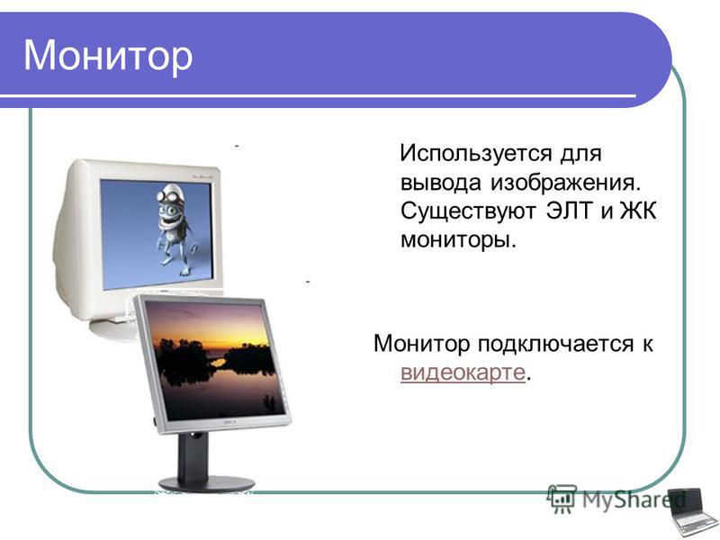 Монитор Используется для вывода изображения. Существуют ЭЛТ и ЖК мониторы. Монитор подключается к видеокарте. видеокарте