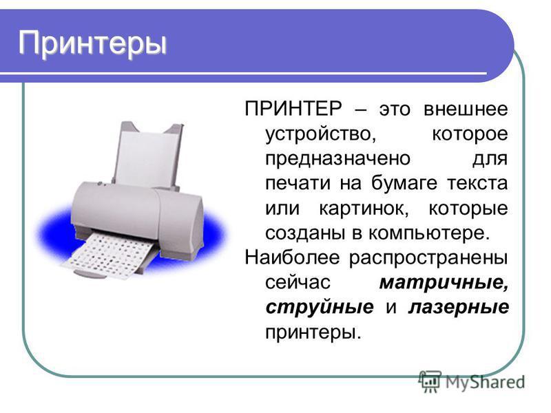 Принтеры ПРИНТЕР – это внешнее устройство, которое предназначено для печати на бумаге текста или картинок, которые созданы в компьютере. Наиболее распространены сейчас матричные, струйные и лазерные принтеры.